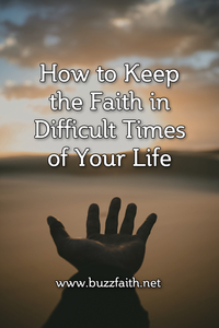 How to Keep the Faith in Difficult Times of Your Life