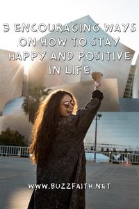 3 Encouraging Ways on How to Stay Happy and Positive in Life