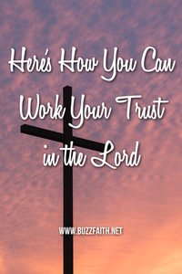 Here's How You Can Work Your Trust in the Lord